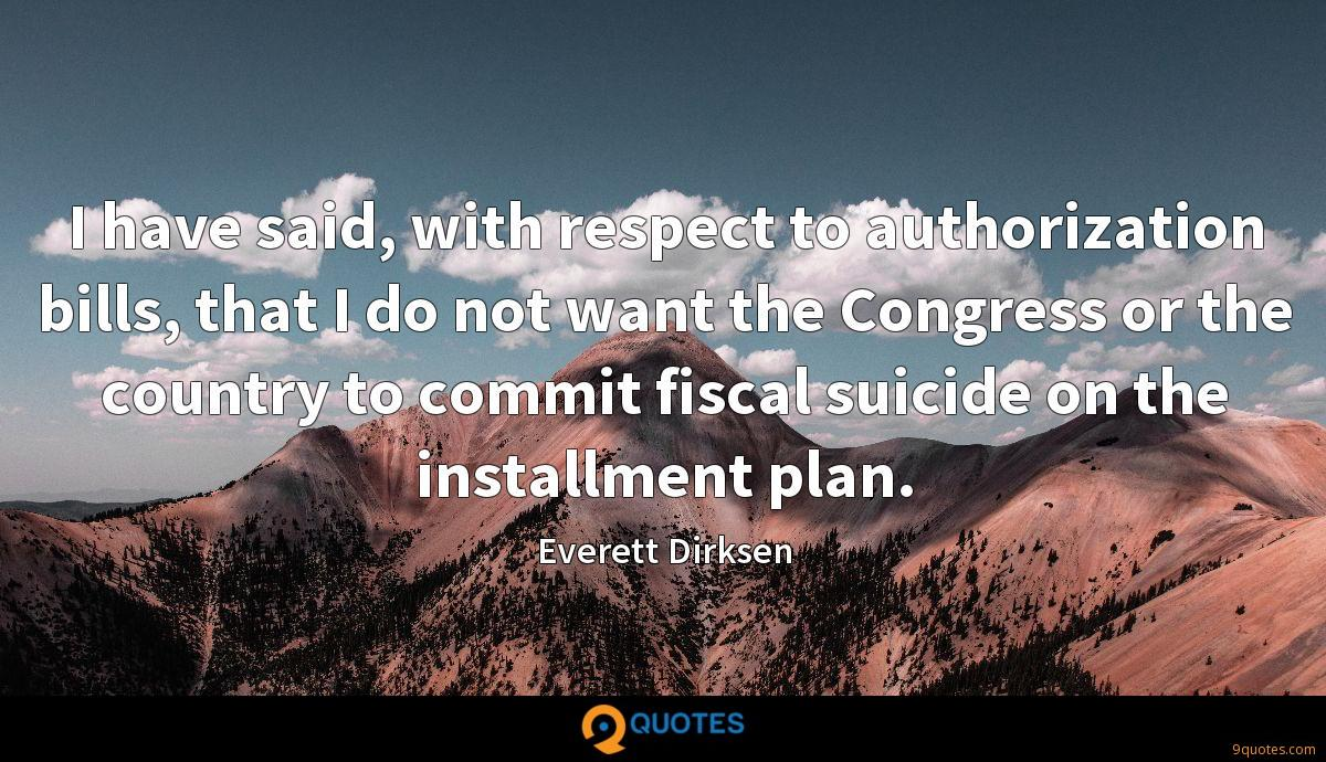 I have said, with respect to authorization bills, that I do not want the Congress or the country to commit fiscal suicide on the installment plan.
