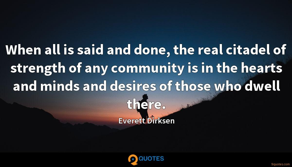 When all is said and done, the real citadel of strength of any community is in the hearts and minds and desires of those who dwell there.