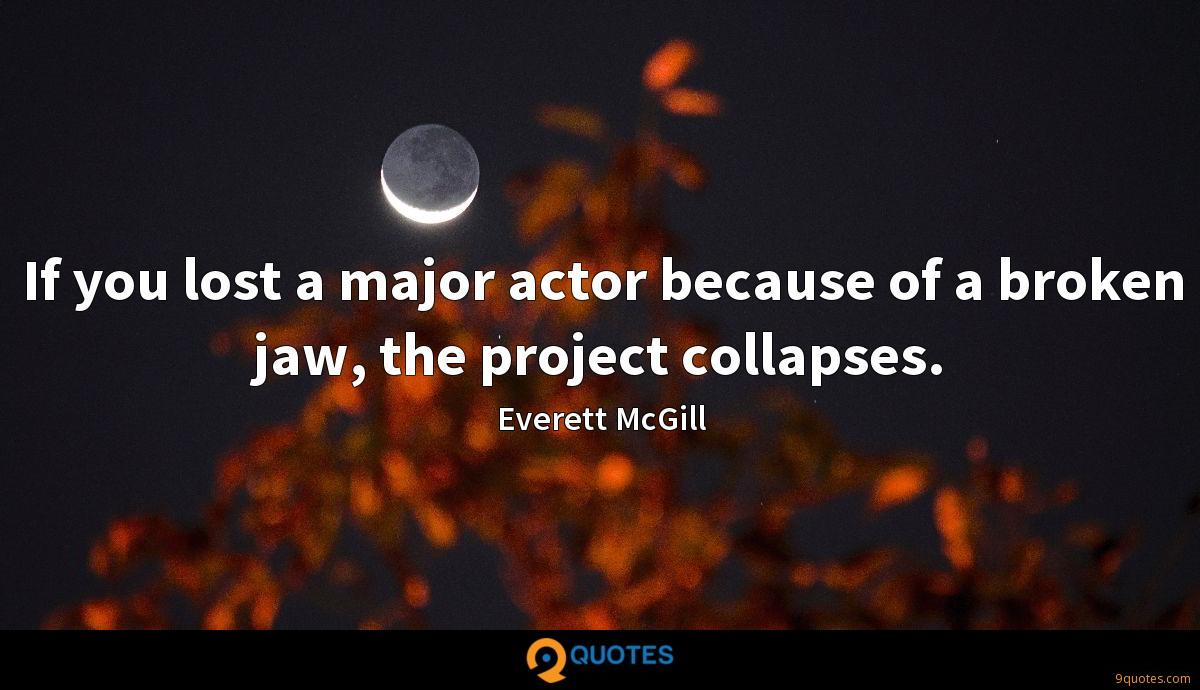 If you lost a major actor because of a broken jaw, the project collapses.