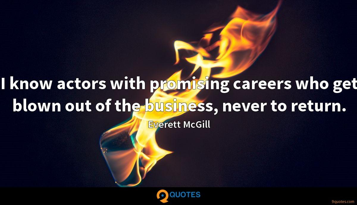I know actors with promising careers who get blown out of the business, never to return.