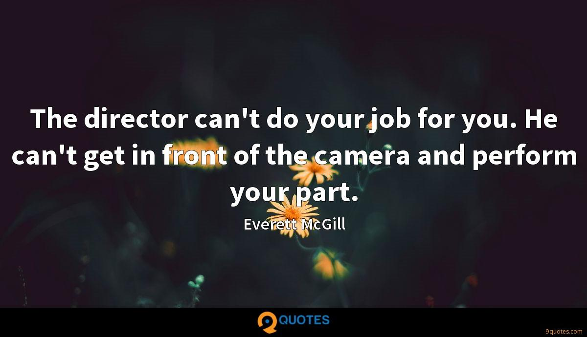 The director can't do your job for you. He can't get in front of the camera and perform your part.