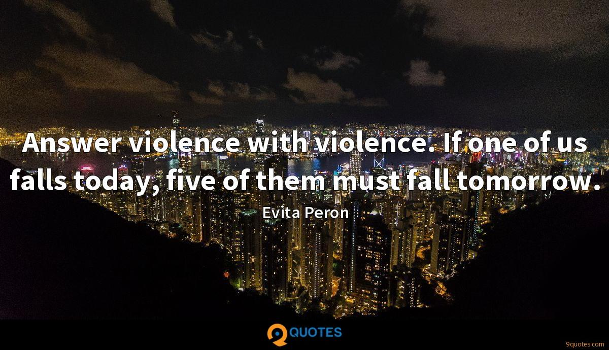 Answer violence with violence. If one of us falls today, five of them must fall tomorrow.