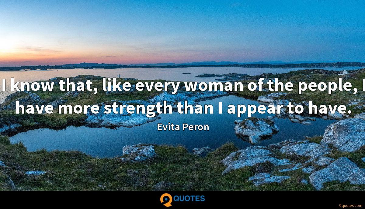 I know that, like every woman of the people, I have more strength than I appear to have.
