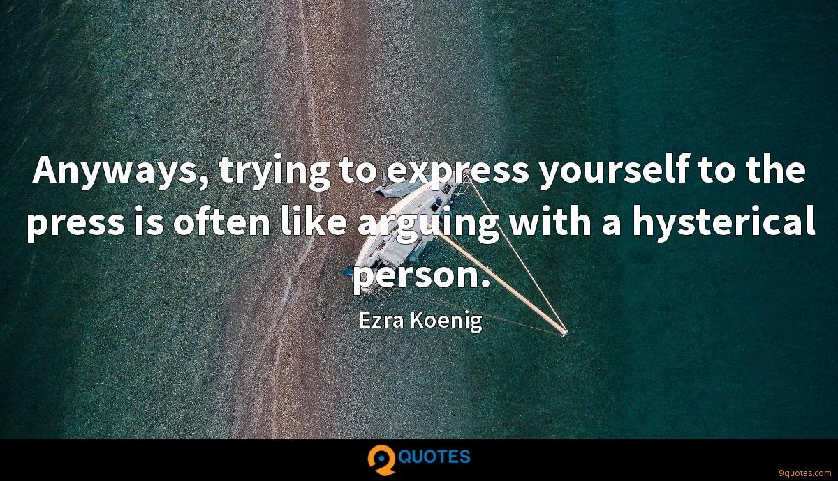 Anyways, trying to express yourself to the press is often like arguing with a hysterical person.