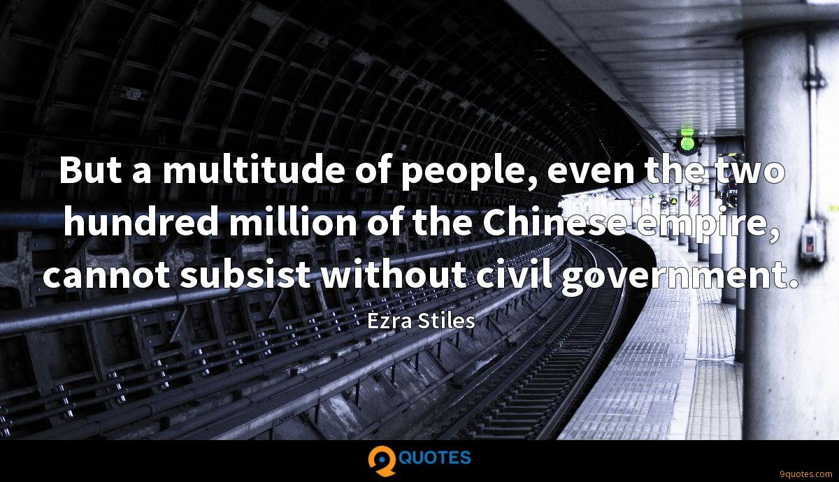 But a multitude of people, even the two hundred million of the Chinese empire, cannot subsist without civil government.