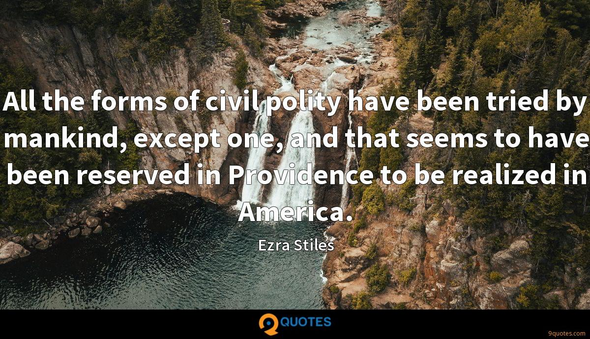 All the forms of civil polity have been tried by mankind, except one, and that seems to have been reserved in Providence to be realized in America.