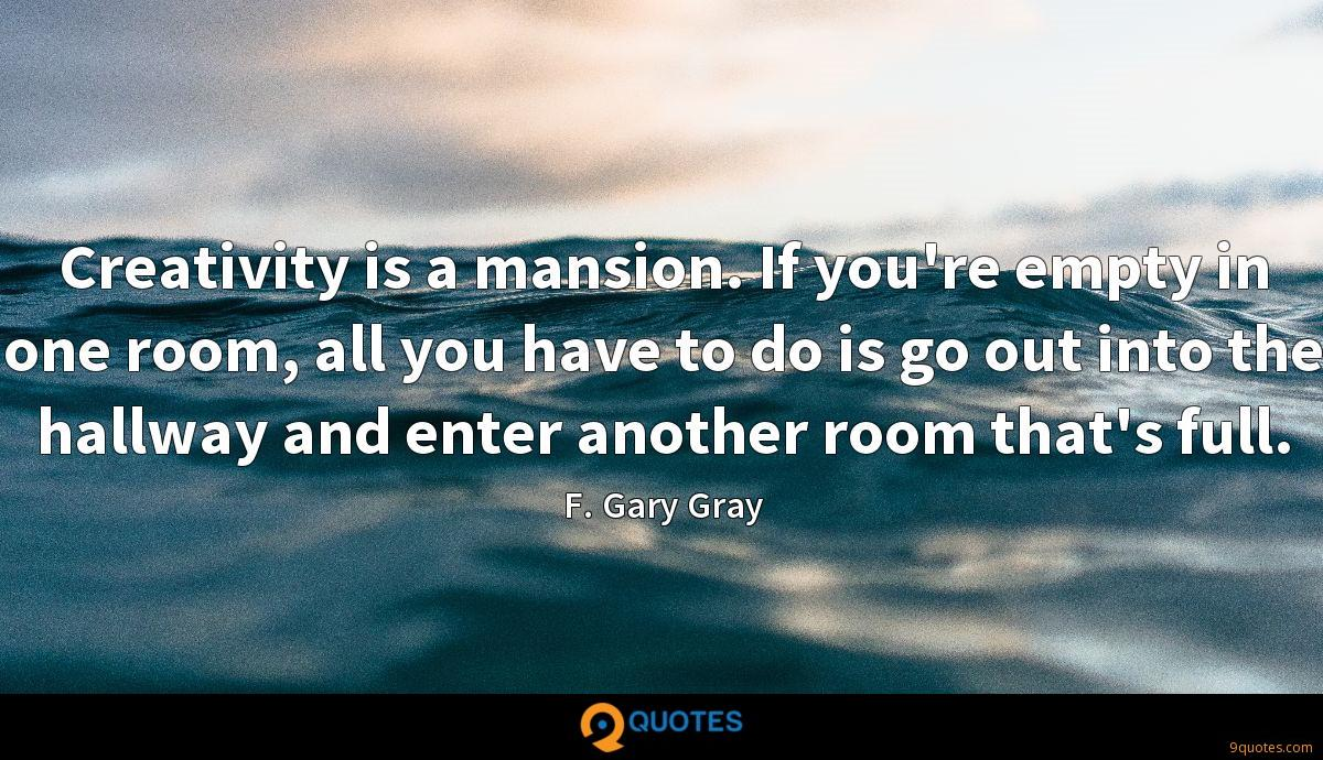 Creativity is a mansion. If you're empty in one room, all you have to do is go out into the hallway and enter another room that's full.
