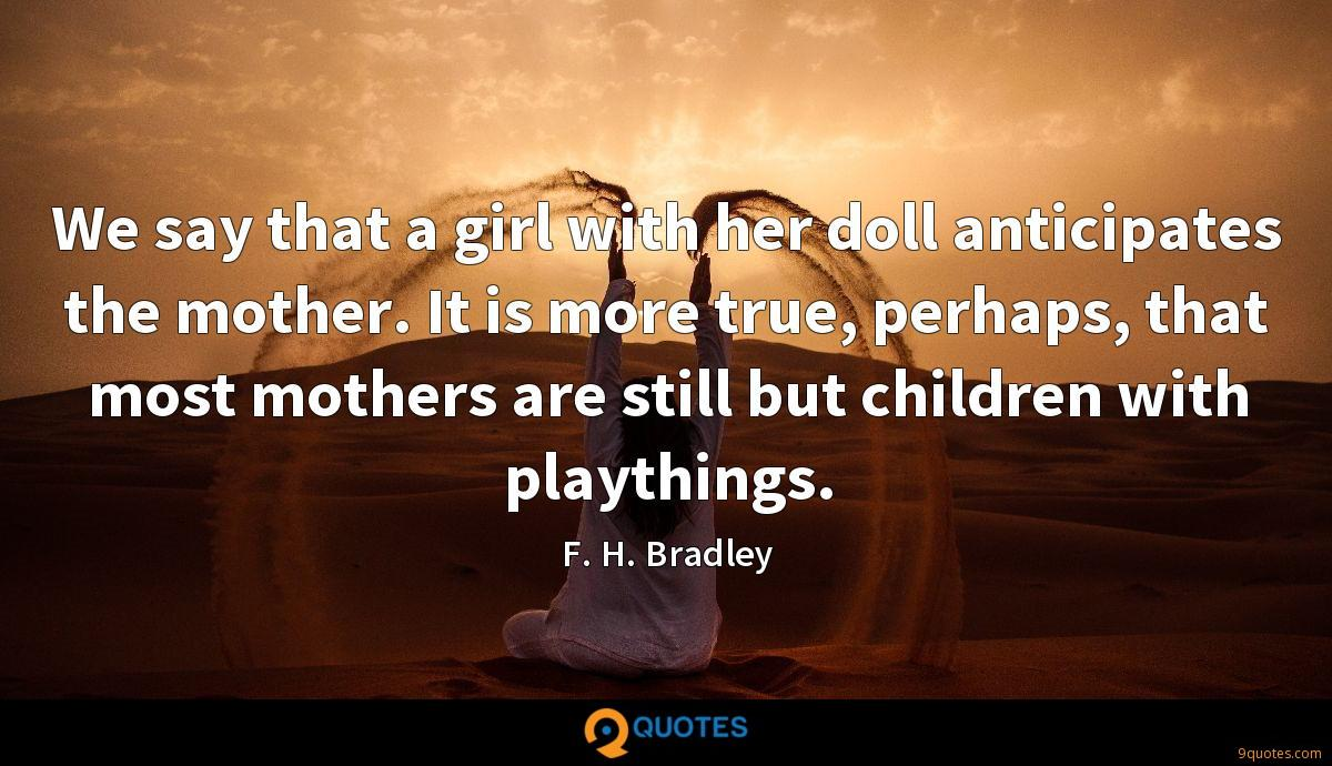 We say that a girl with her doll anticipates the mother. It is more true, perhaps, that most mothers are still but children with playthings.