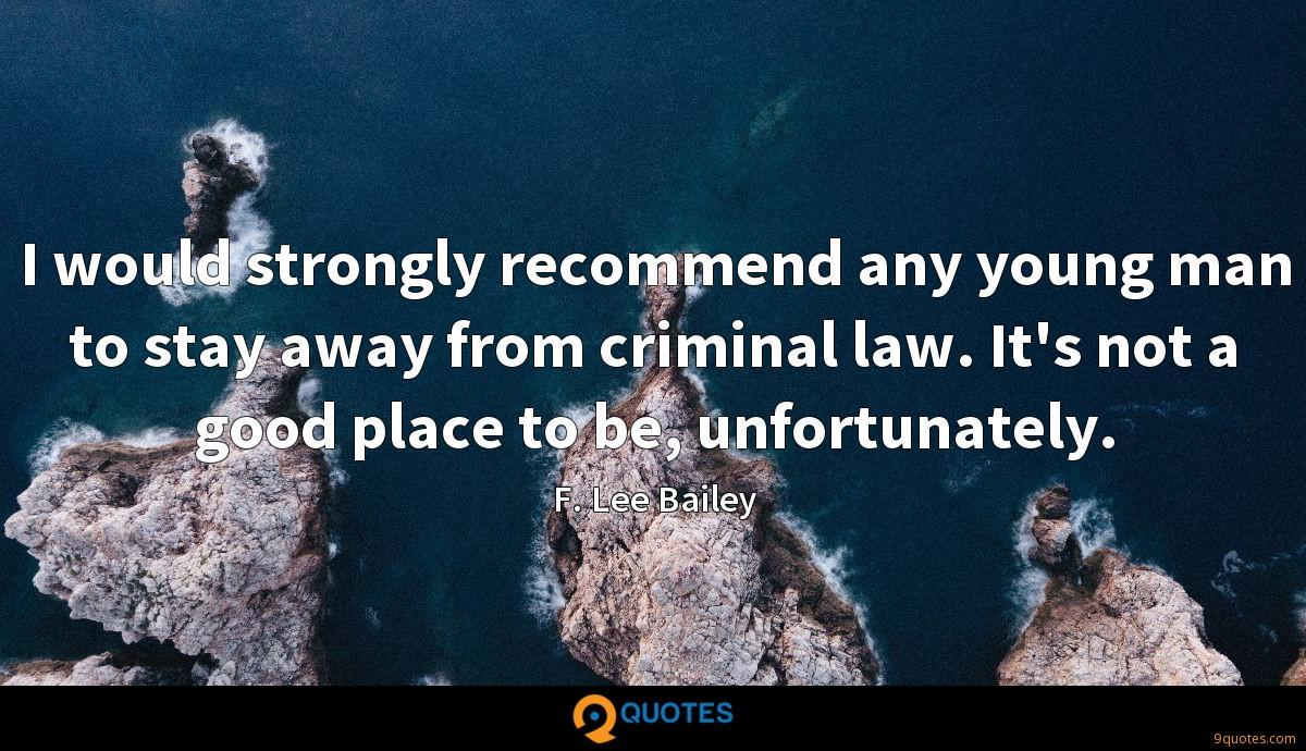 I would strongly recommend any young man to stay away from criminal law. It's not a good place to be, unfortunately.