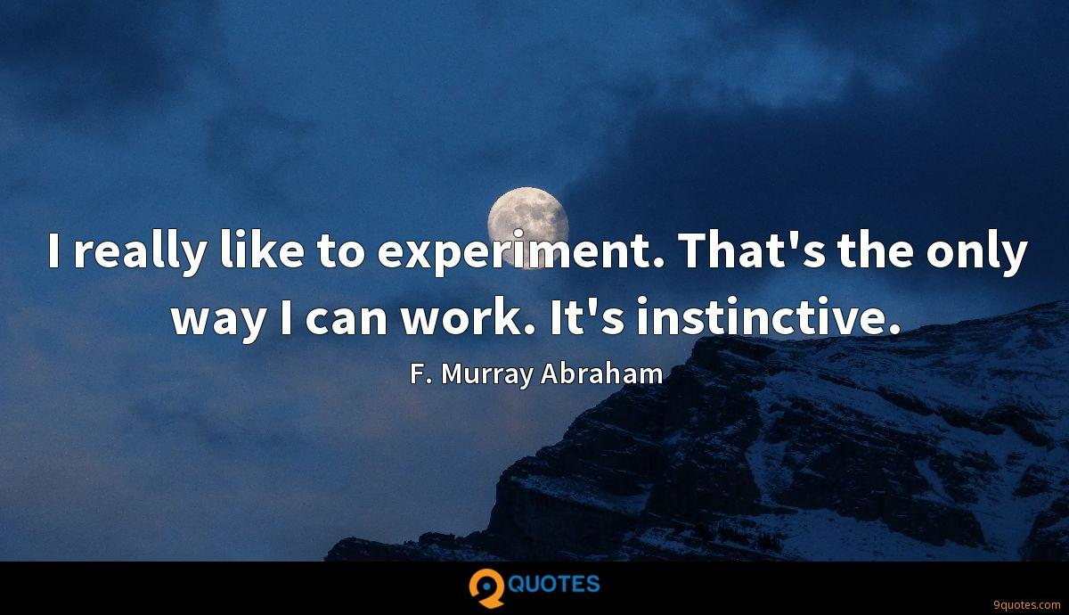 I really like to experiment. That's the only way I can work. It's instinctive.