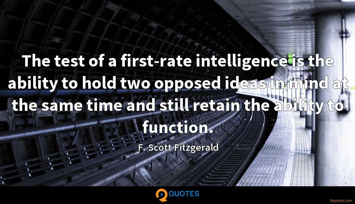 The test of a first-rate intelligence is the ability to hold two opposed ideas in mind at the same time and still retain the ability to function.