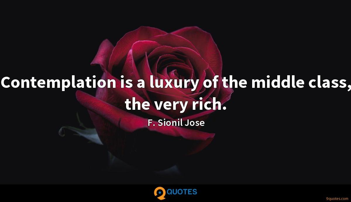 Contemplation is a luxury of the middle class, the very rich.