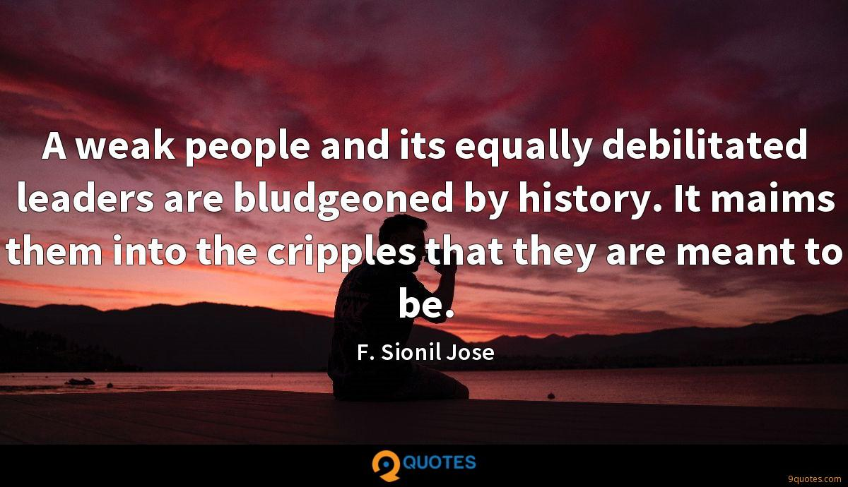 A weak people and its equally debilitated leaders are bludgeoned by history. It maims them into the cripples that they are meant to be.