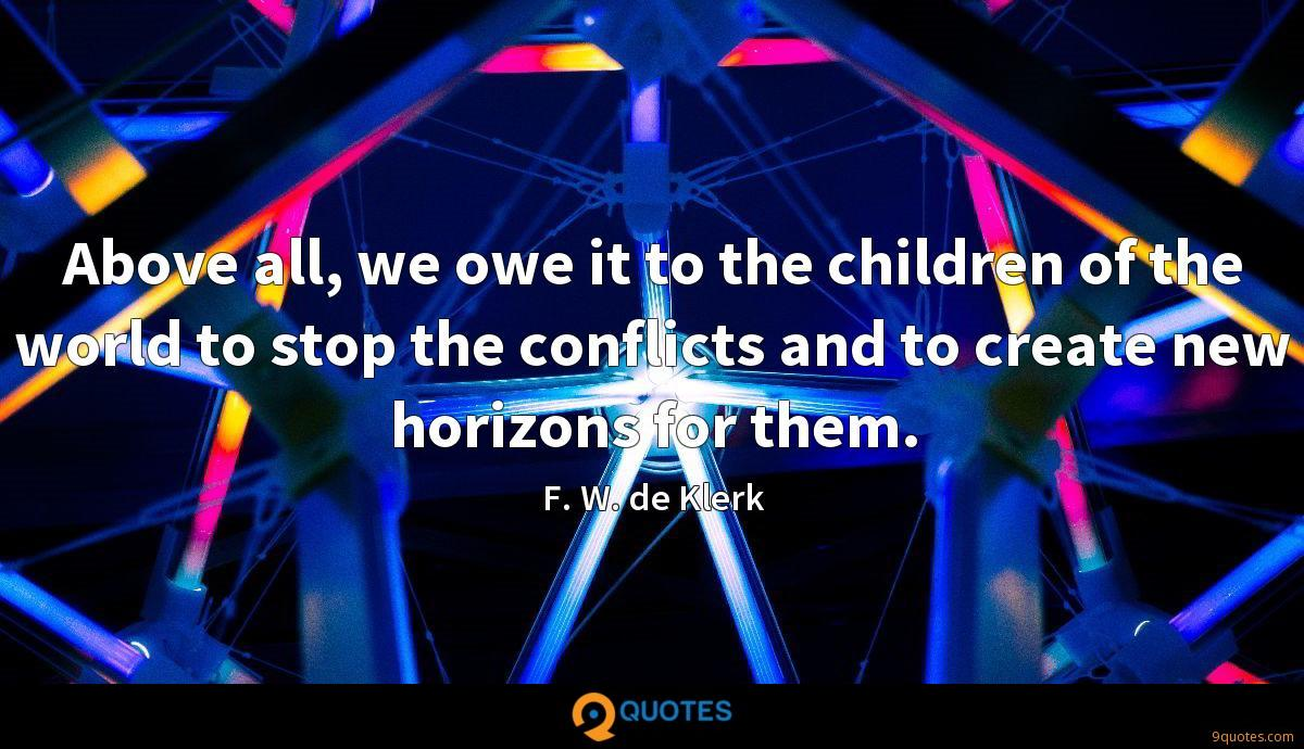 Above all, we owe it to the children of the world to stop the conflicts and to create new horizons for them.