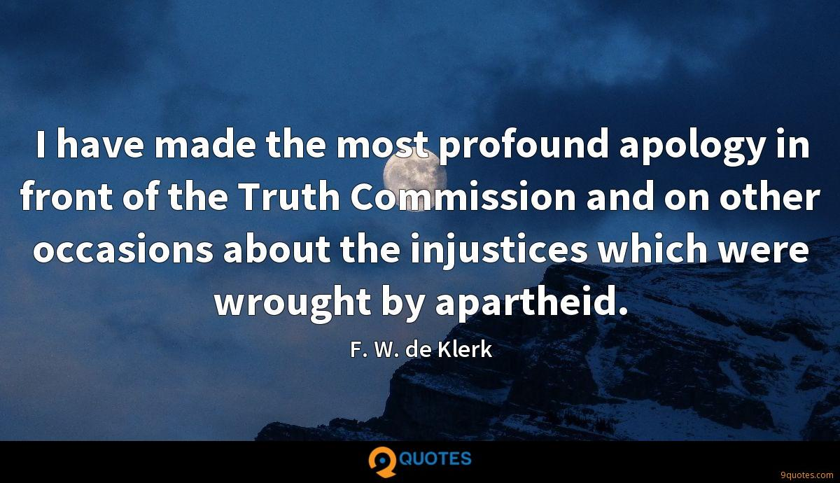 I have made the most profound apology in front of the Truth Commission and on other occasions about the injustices which were wrought by apartheid.