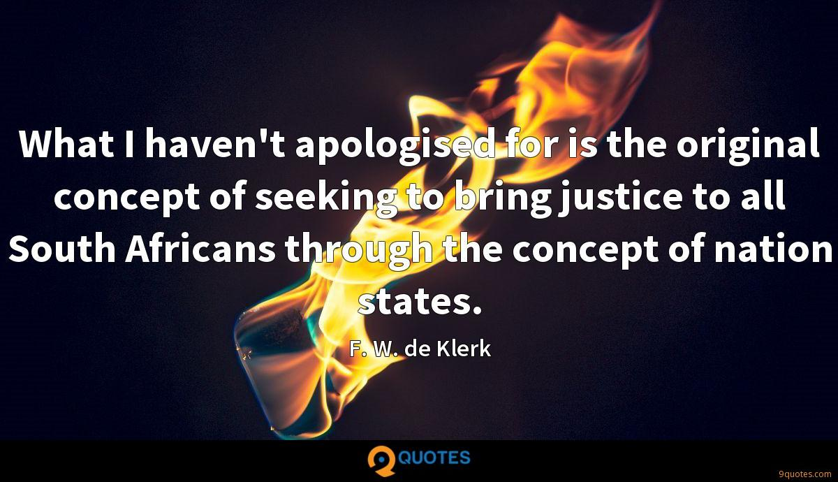 What I haven't apologised for is the original concept of seeking to bring justice to all South Africans through the concept of nation states.