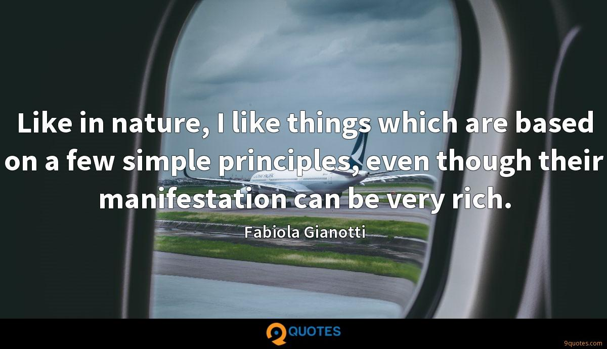 Like in nature, I like things which are based on a few simple principles, even though their manifestation can be very rich.