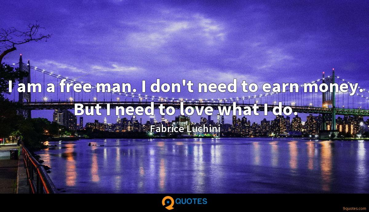 I am a free man. I don't need to earn money. But I need to love what I do.