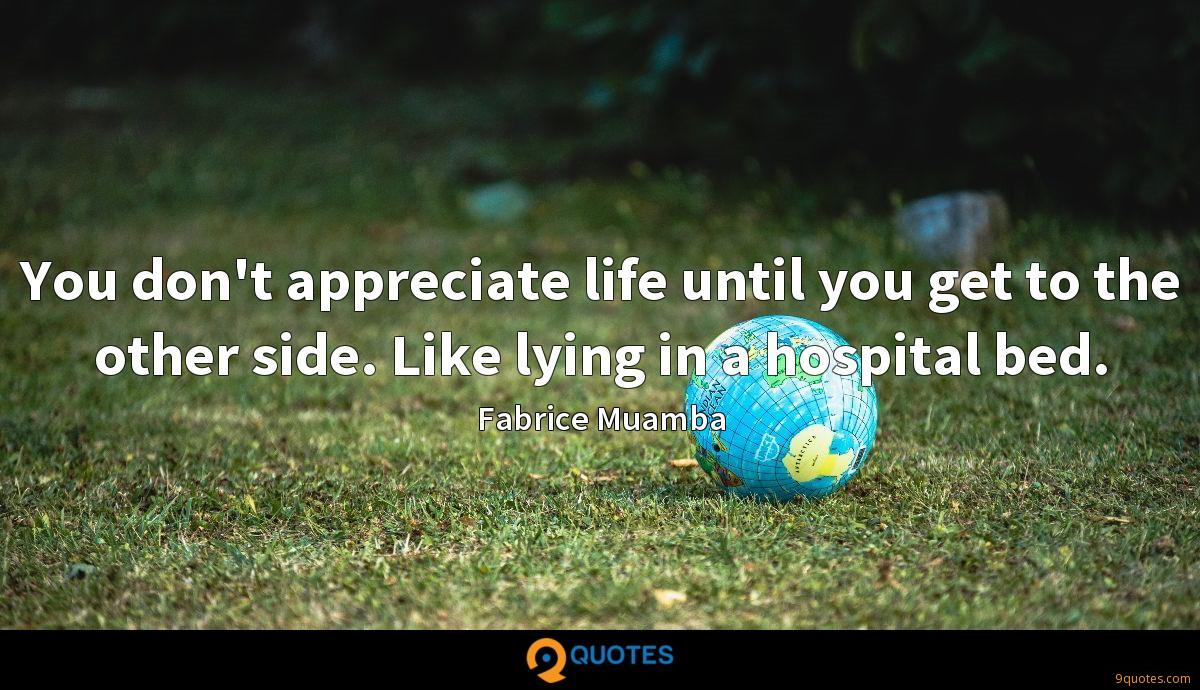 You don't appreciate life until you get to the other side. Like lying in a hospital bed.