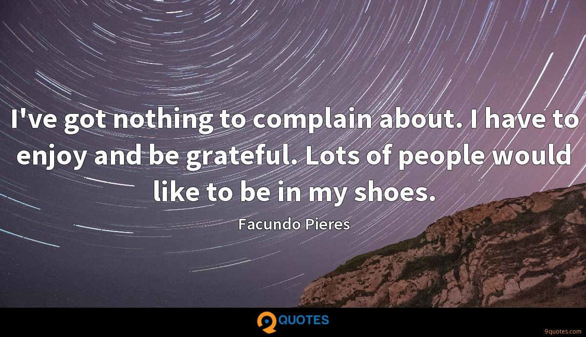 I've got nothing to complain about. I have to enjoy and be grateful. Lots of people would like to be in my shoes.
