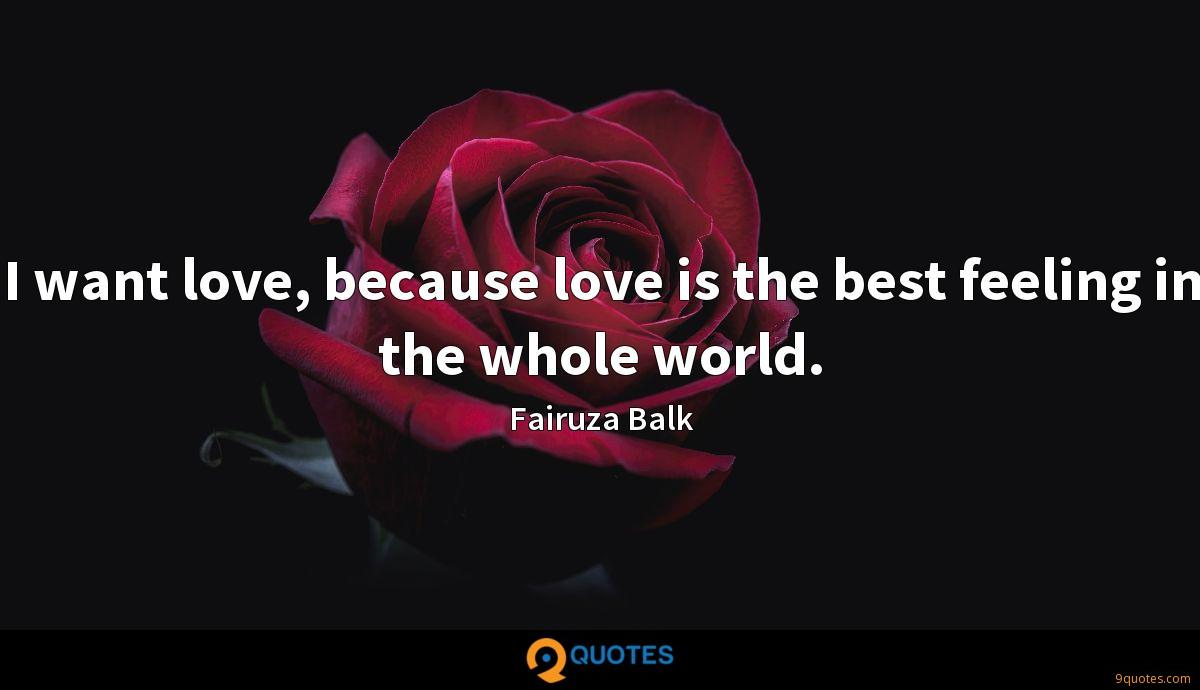 I want love, because love is the best feeling in the whole world.