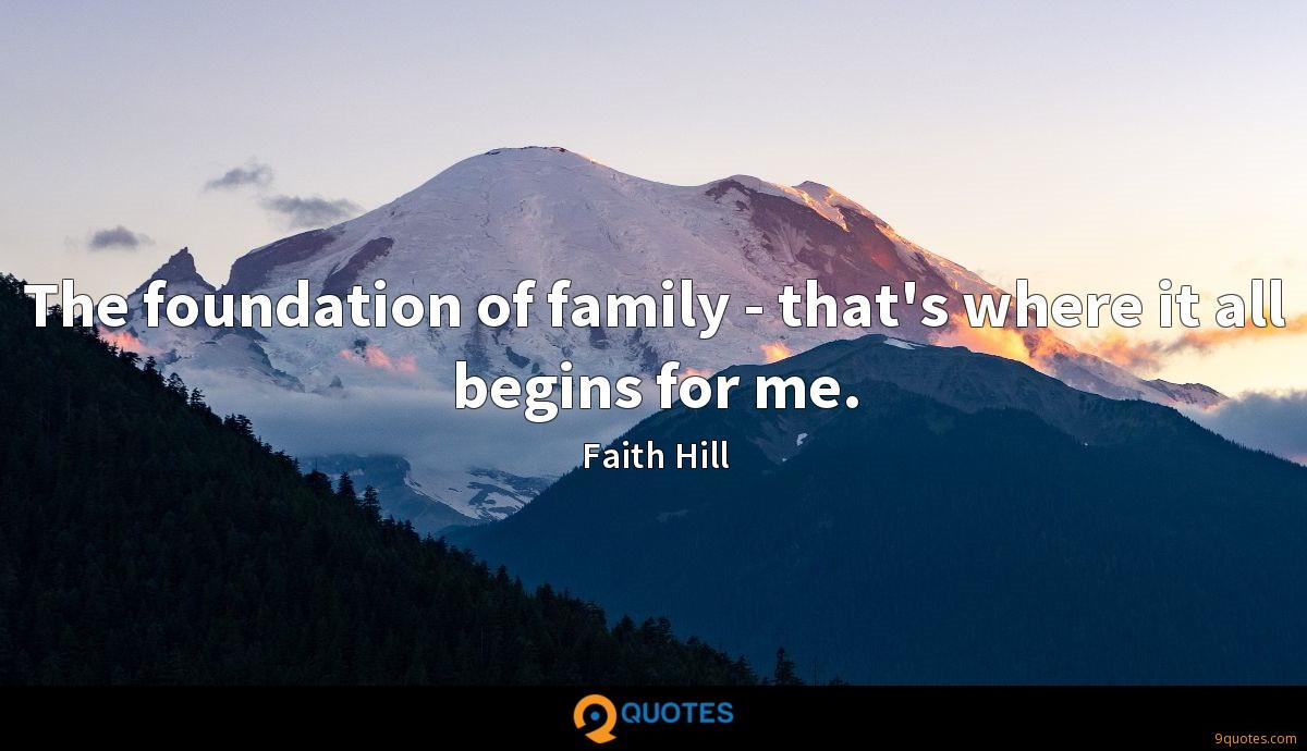 The foundation of family - that's where it all begins for me.