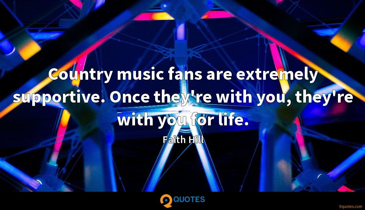 Country music fans are extremely supportive. Once they're with you, they're with you for life.