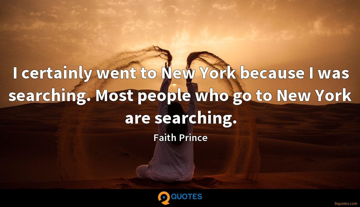 I certainly went to New York because I was searching. Most people who go to New York are searching.