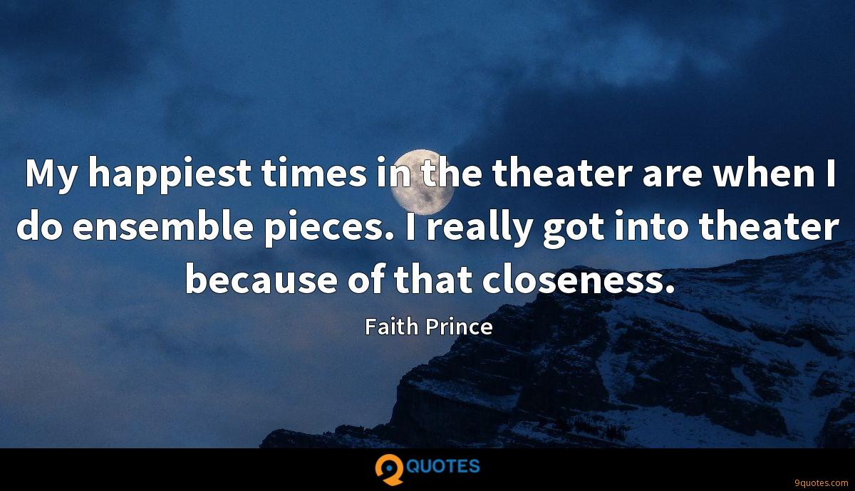 My happiest times in the theater are when I do ensemble pieces. I really got into theater because of that closeness.