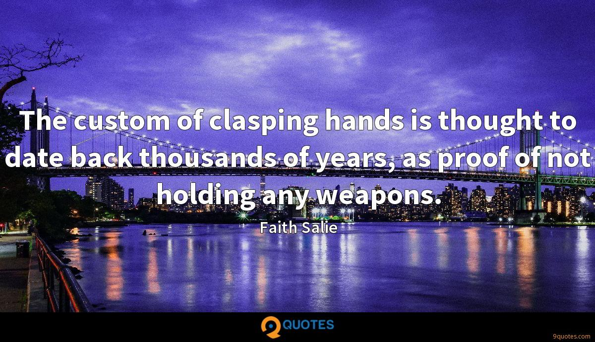 The custom of clasping hands is thought to date back thousands of years, as proof of not holding any weapons.
