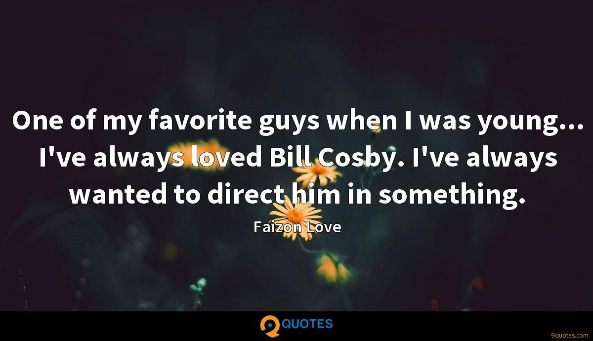 One of my favorite guys when I was young... I've always loved Bill Cosby. I've always wanted to direct him in something.