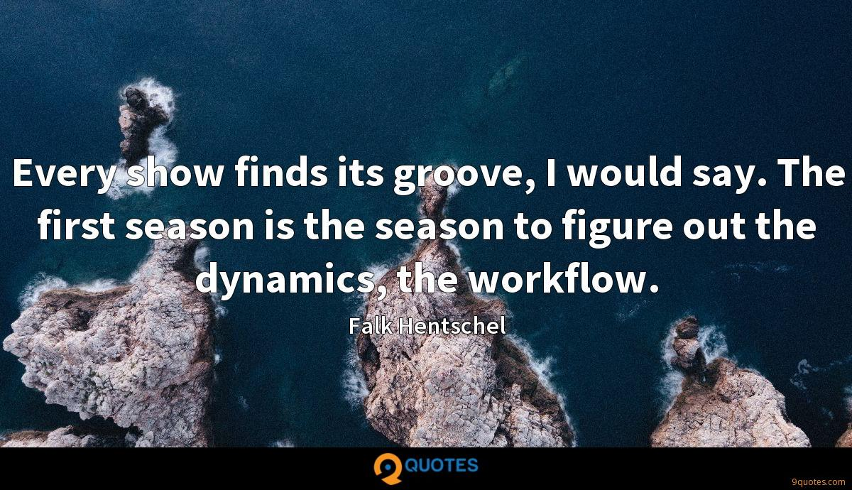 Every show finds its groove, I would say. The first season is the season to figure out the dynamics, the workflow.