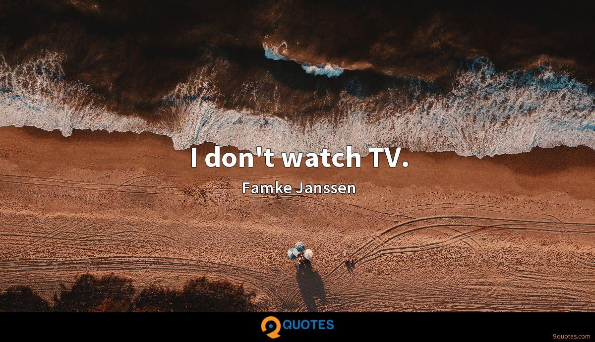 I don't watch TV.