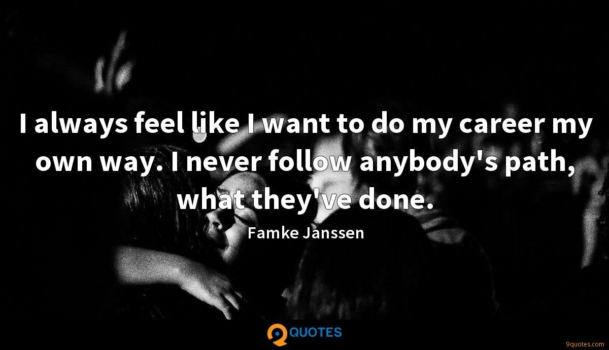 I always feel like I want to do my career my own way. I never follow anybody's path, what they've done.