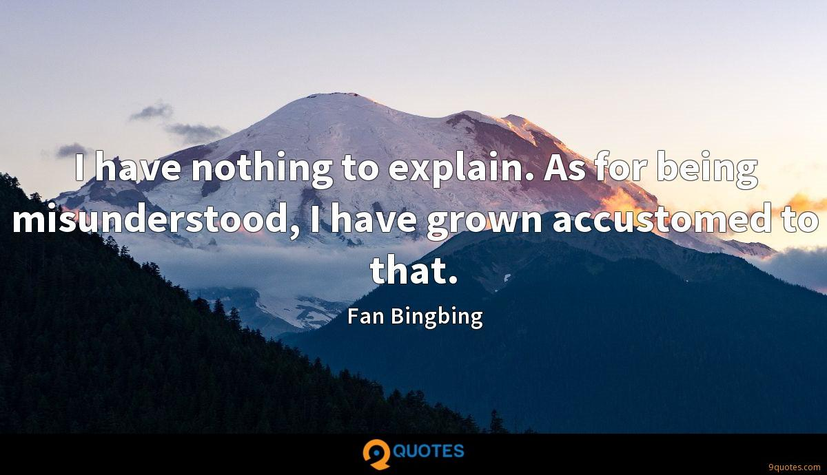 I have nothing to explain. As for being misunderstood, I have grown accustomed to that.