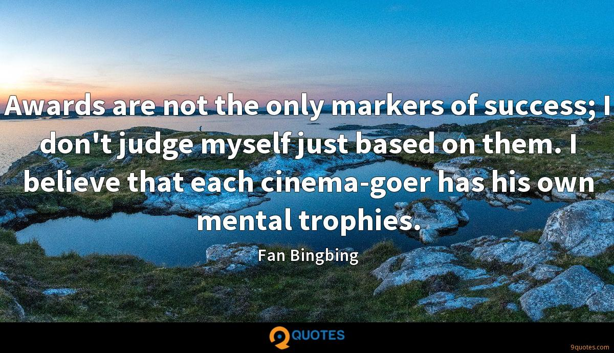Awards are not the only markers of success; I don't judge myself just based on them. I believe that each cinema-goer has his own mental trophies.