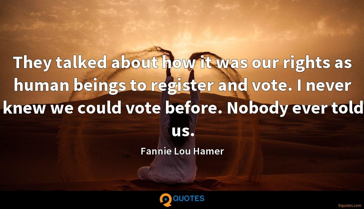 They talked about how it was our rights as human beings to register and vote. I never knew we could vote before. Nobody ever told us.