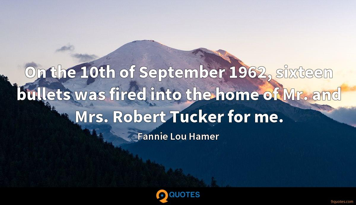 On the 10th of September 1962, sixteen bullets was fired into the home of Mr. and Mrs. Robert Tucker for me.