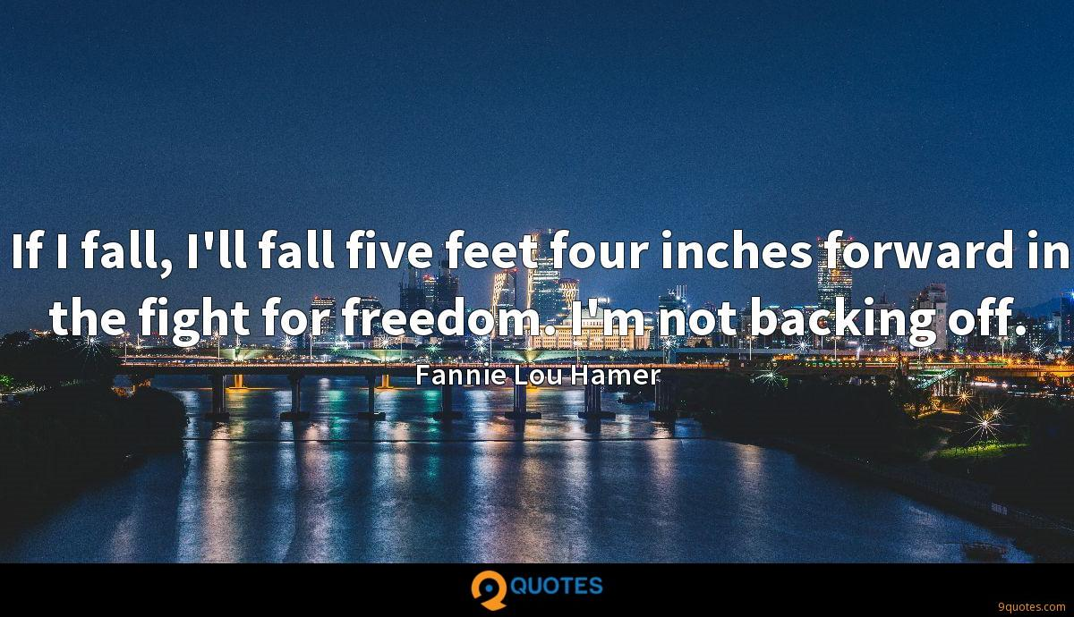 If I fall, I'll fall five feet four inches forward in the fight for freedom. I'm not backing off.