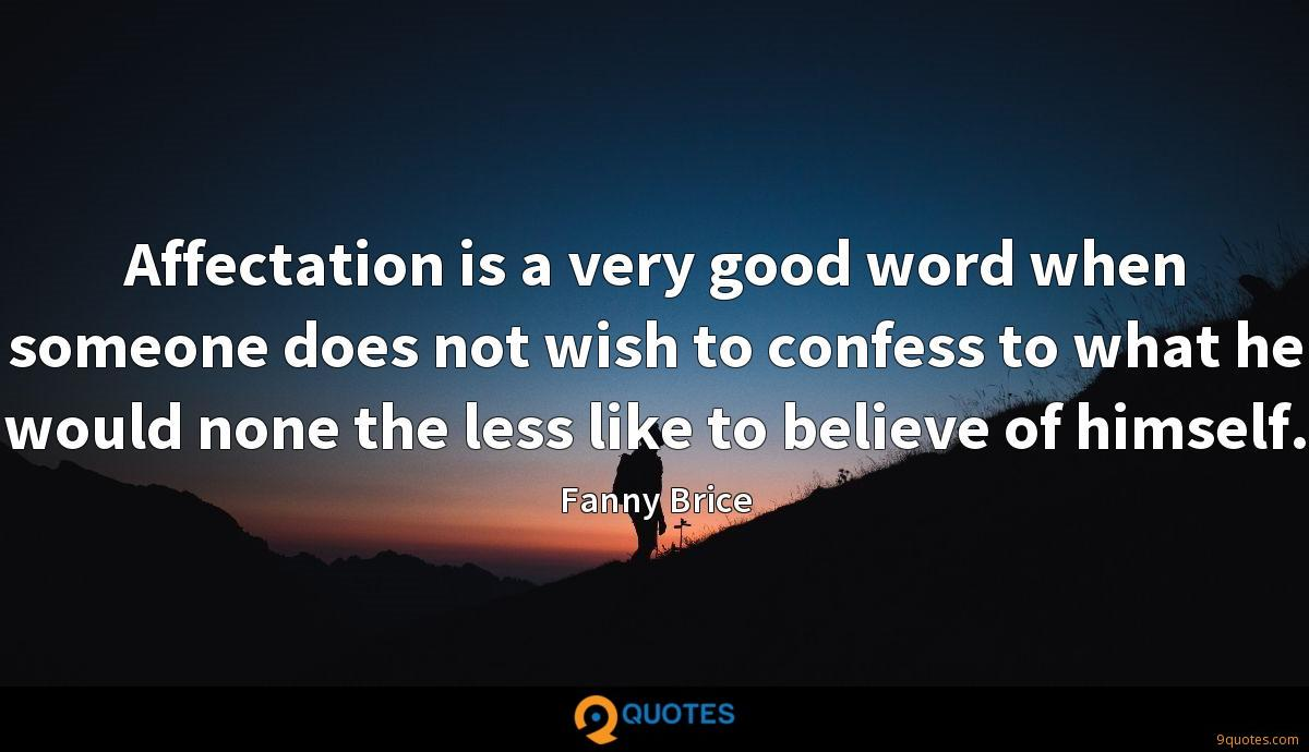 Affectation is a very good word when someone does not wish to confess to what he would none the less like to believe of himself.