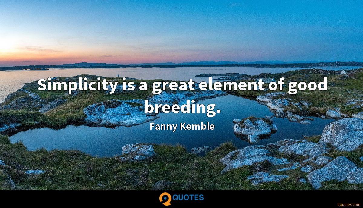 Simplicity is a great element of good breeding.
