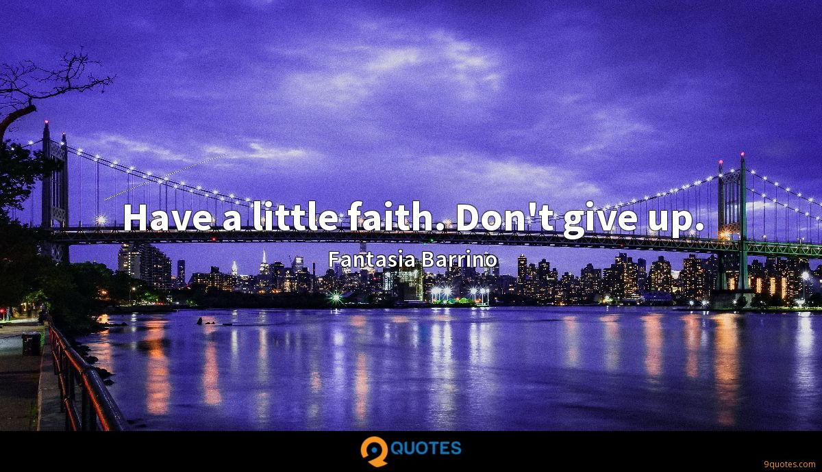 Have a little faith. Don't give up.