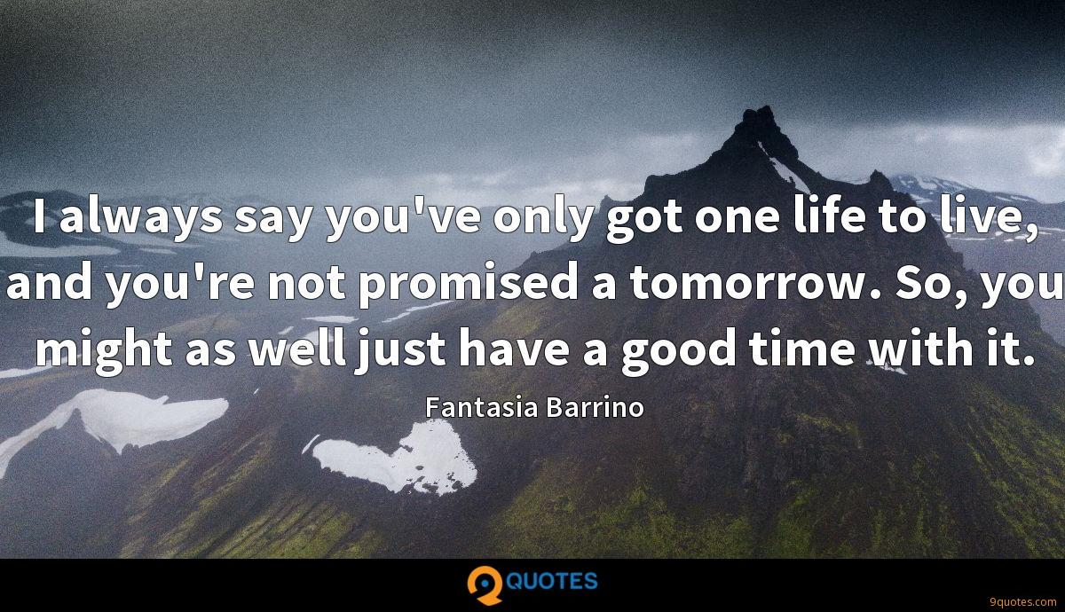 I always say you've only got one life to live, and you're not promised a tomorrow. So, you might as well just have a good time with it.