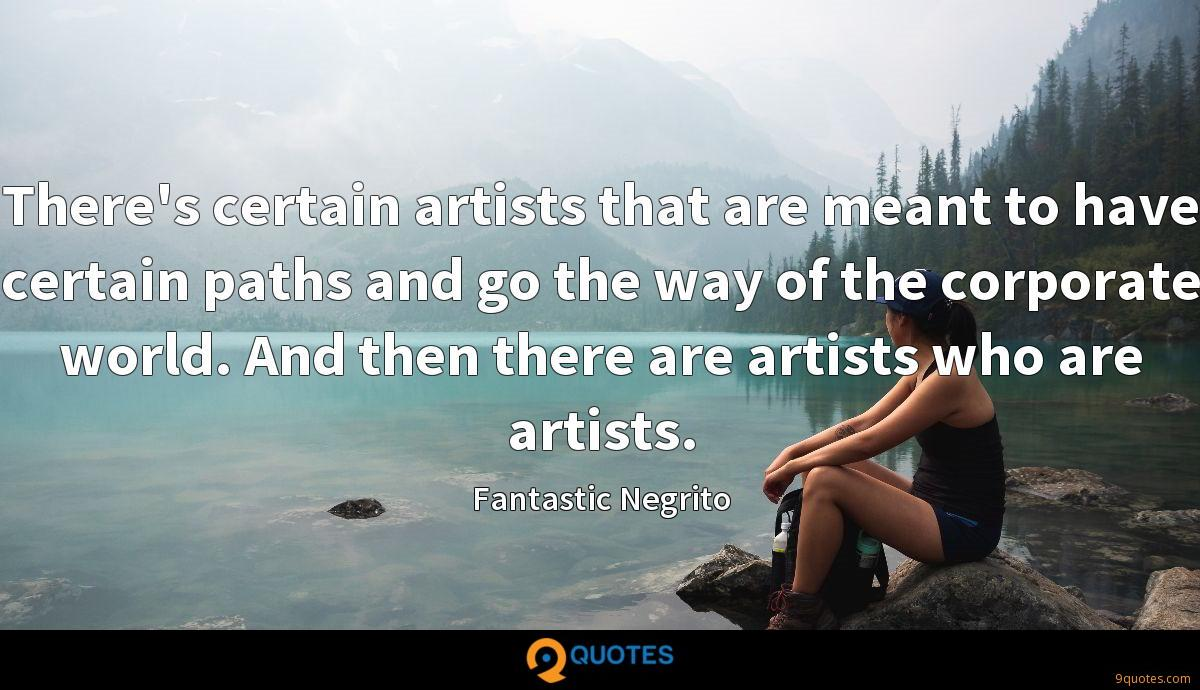 There's certain artists that are meant to have certain paths and go the way of the corporate world. And then there are artists who are artists.