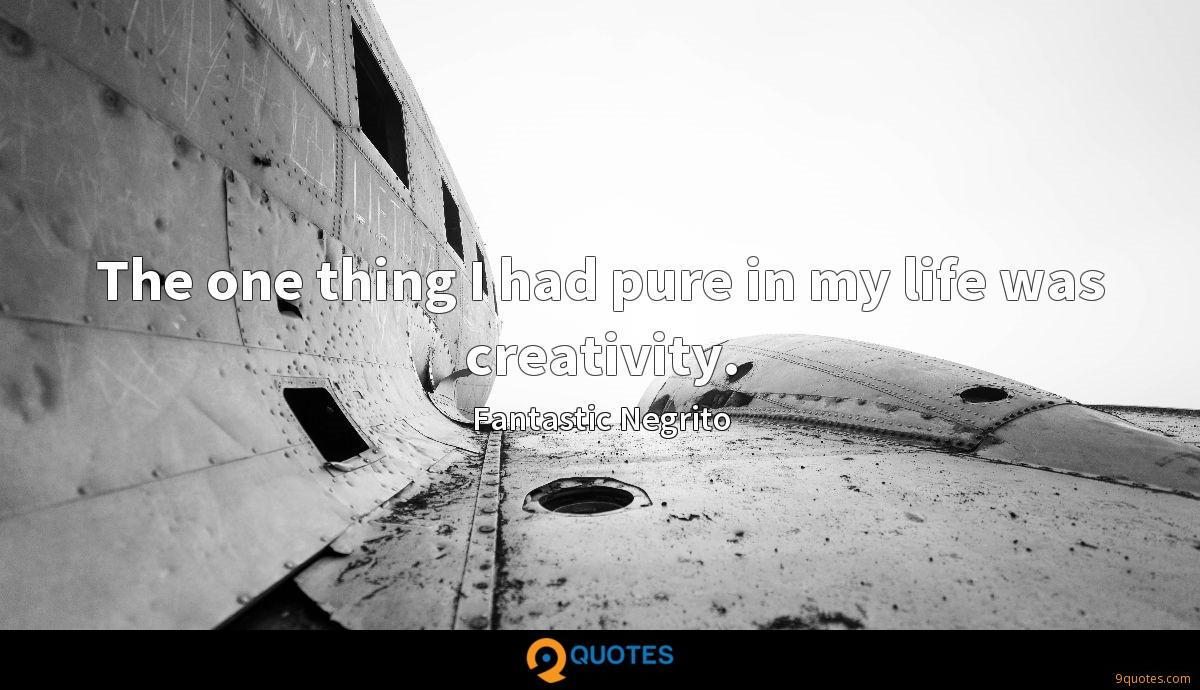 The one thing I had pure in my life was creativity.
