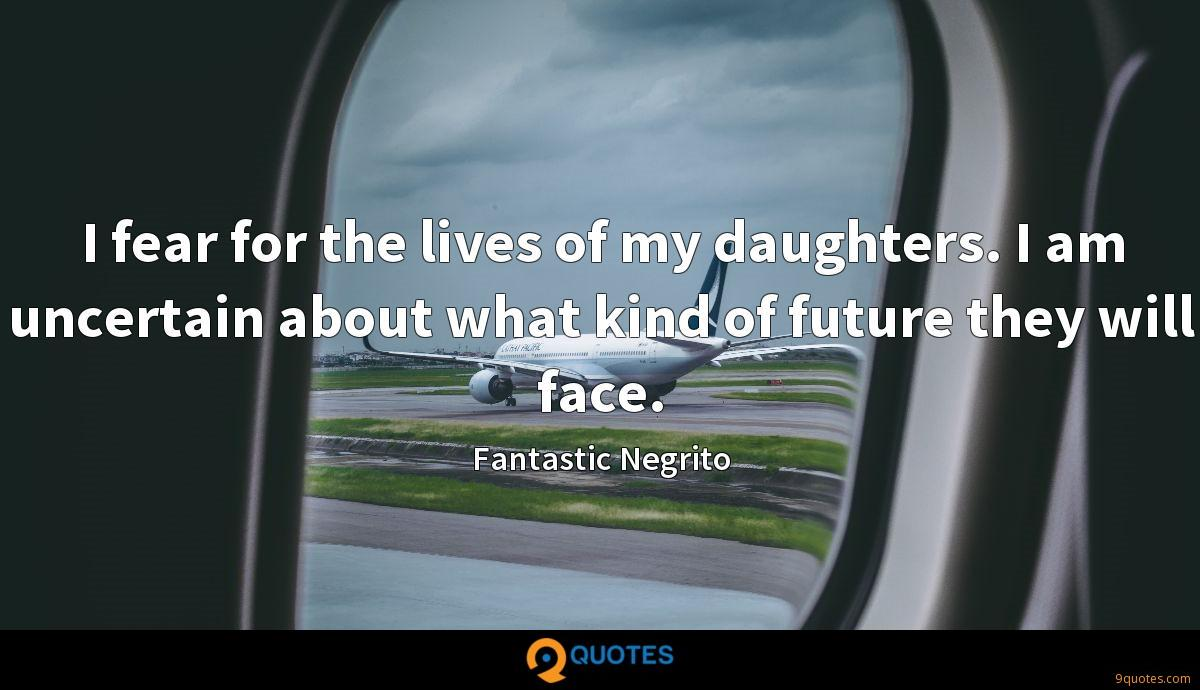I fear for the lives of my daughters. I am uncertain about what kind of future they will face.