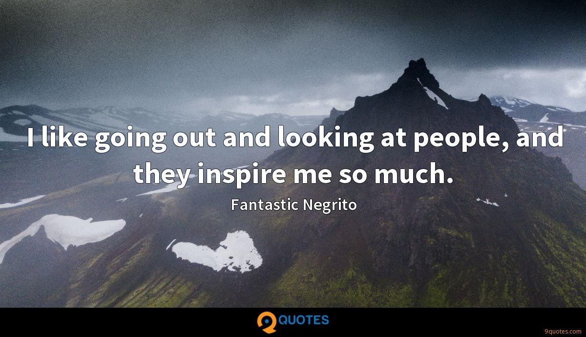 I like going out and looking at people, and they inspire me so much.