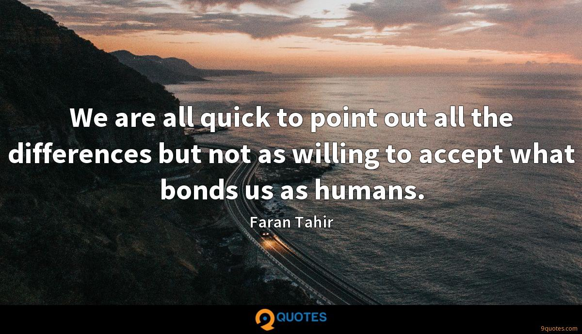 We are all quick to point out all the differences but not as willing to accept what bonds us as humans.