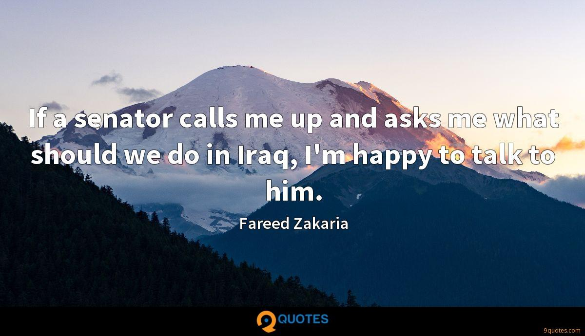 If a senator calls me up and asks me what should we do in Iraq, I'm happy to talk to him.