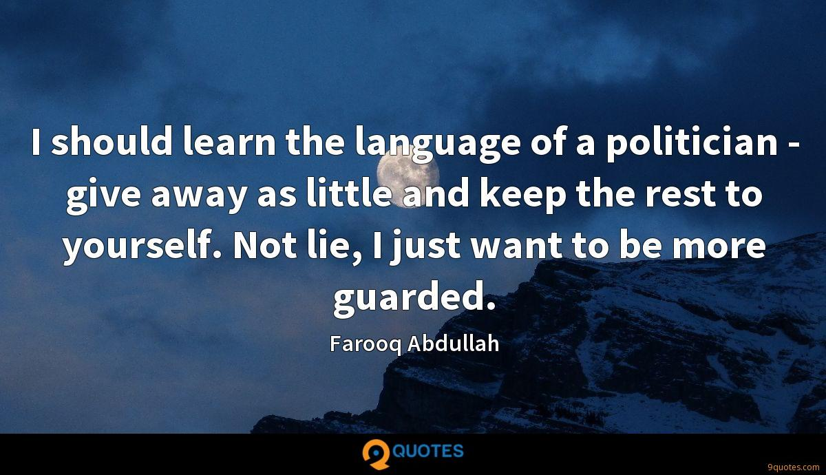 I should learn the language of a politician - give away as little and keep the rest to yourself. Not lie, I just want to be more guarded.